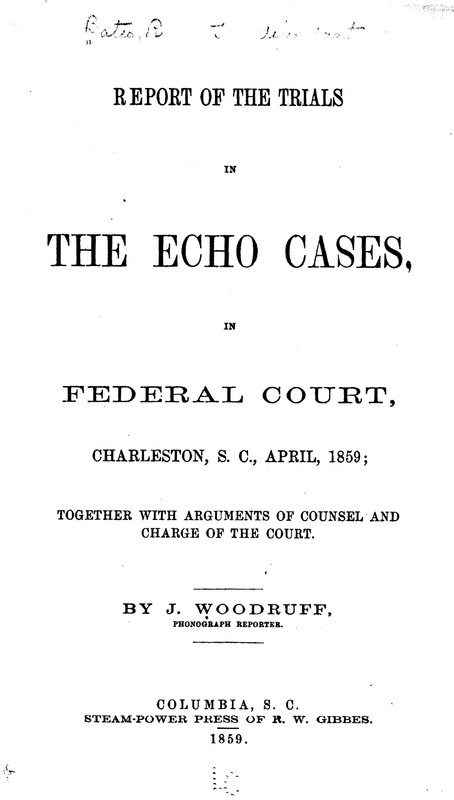 <em>Report of the trials in the Echo cases, in federal court, Charleston, S.C., April, 1859: together with arguments of counsel and charge of the court</em>, 1859, courtesy of the Library of Congress, American Memory Collection.